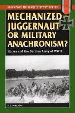 Mechanized Juggernaut or Military Anachronism : Horses and the German Army of World War II - R.L. DiNardo