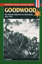 Goodwood : The British Offensive in Normandy, July 1944 - Ian Daglish