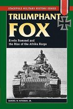 Triumphant Fox : Erwin Rommel and the Rise of the Afrika Korps - Samuel W. Mitcham Jr.