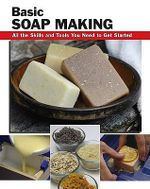 Basic Soap Making : All the Skills and Tools You Need to Get Started