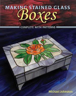Making Stained Glass Boxes : Complete with Patterns - Michael Johnston