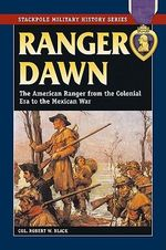 Ranger Dawn : The American Ranger from the Colonial Era to the Mexican War - Robert W. Black