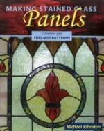 Making Stained Glass Panels : Complete with Full-Size Patterns - Michael Johnston
