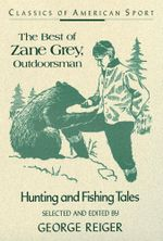 The Best of Zane Grey, Outdoorsman : Hunting and Fishing Tales