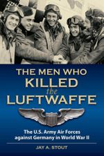 Men Who Killed the Luftwaffe : The U. S. Army Air Forces Against Germany in World War II - Jay A. Stout