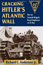 Cracking Hitler's Atlantic Wall : The 1st Assault Brigade Royal Engineers on D-Day - Richard C. Jr. Anderson