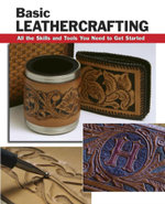 Basic Leathercrafting : All the Skills and Tools You Need to Get Started - Elizabeth Letcavage
