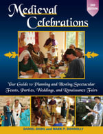 Medieval Celebrations : Your Guide to Planning and Hosting Spectacular Feasts, Parties, Weddings, and Rennaissance Fairs - Daniel Diehl