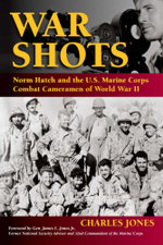 War Shots : Norm Hatch and the U.S. Marine Corps Combat Cameramen of World War II - Charles Jones