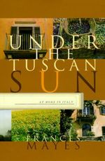 Under the Tuscan Sun : At Home in Italy - Frances Mayes