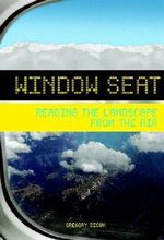 Window Seat : Reading the Landscape from the Air - Greg Dicum