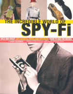The Incredible World of Spy Fi : Wild and Crazy Spy Gadgets, Props and Artifacts from TV and the Movies - Danny Beiderman