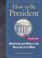 How to Be President : What to Do and Where to Go Once You're in Office - Stephen P. Williams