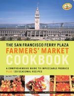 San Fransisco Ferry Plaza Farmer's Market Cookbook : A Comprehensive Guide to Impeccable Produce Plus 130 Seasonal Recipes - Christopher Hirsheimer