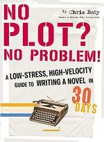 No Plot? No Problem! : A High-velocity, Low-stress Way to Write a Novel in 30 Days - Chris Baty
