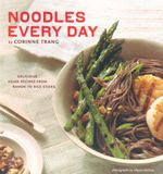 Noodles Every Day : Delicious Asian Recipes from Ramen to Rice Sticks - Corinne Trang