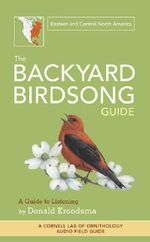 The Backyard Birdsong Guide: Eastern and Central North America : A Guide to Listening - Donald Kroodsma