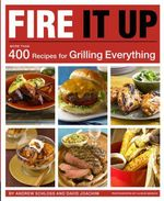 Fire It Up : More Than 400 Recipes for Grilling Everything - Andrew Schloss
