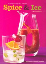 Spice and Ice : 60 Tongue-Tingling Cocktails - Kara Newman