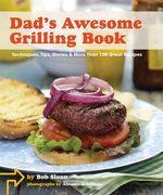 Dad's Awesome Grilling Book : Techniques, Tips, Stories, and More Than 100 Recipes - Bob Sloan