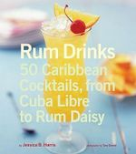 Rum Drinks : 50 Caribbean Cocktails, from Cuba Libre to Rum Daisy - Jessica Harris