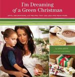 I'm Dreaming of a Green Christmas : Gifts, Decorations, and Recipes That Use Less and Mean More - Anna Getty