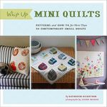 Whip Up Mini Quilts :  Patterns and How-To for 26 Contemporary Small Quilts - Kathreen Ricketson