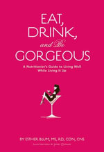 Eat, Drink, and Be Gorgeous : A Nutritionist's Guide to Living Well While Living It Up - Esther Blum
