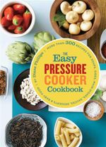 Easy Pressure Cooker Cookbook : More Than 300 Recipes for Soups, Sides, Main Dishes, Sauces, Desserts and Baby Food - Diane Phillips