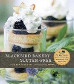 Blackbird Bakery Gluten-Free : 75 Recipes for Irresistible Desserts and Pastries - Karen Morgan