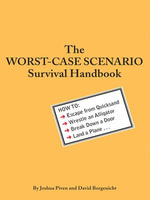The Worst-Case Scenario Survival Handbook : How to Escape from Quicksand, Wrestle an Alligator, Break Down a Door, Land a Plane... - David Borgenicht