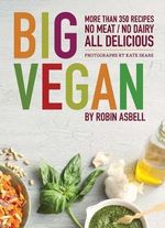 Big Vegan : More Than 350 Recipes - No Meat - No Dairy - All Delicious - Robin Asbell