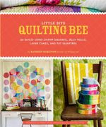 Little Bits Quilting Bee : 20 Quilts Using Charm Packs, Jelly Rolls, Layer Cakes, and Fat Quarters - Kathreen Ricketson