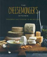 The Cheesemongers Kitchen : Celebrating Cheese in 90 Recipes - Chester Hastings