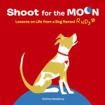 Shoot For The Moon : Lessons On Life From A Dog Named Rudy - Corinne Humphrey
