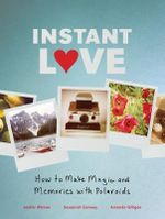 Instant Love : How to Make Magic and Memories with Polaroids - Susannah Conway