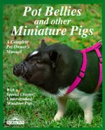 Pot Bellies and Miniature Pigs : A Complete Pet Owner's Manual - Pat Storer