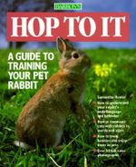 Hop to it : Guide to Training Your Pet Rabbit - Samantha Hunter