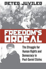 Freedom's Ordeal : The Struggle for Human Rights and Democracy in Post-Soviet States - Peter Juviler