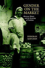 Gender on the Market : Moroccan Women and the Revoicing of Tradition - Deborah Kapchan