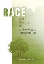 Race and Practice in Archaeological Interpretation - Jr., Charles E. Orser