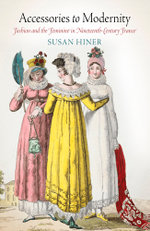 Accessories to Modernity : Fashion and the Feminine in Nineteenth-Century France - Susan Hiner