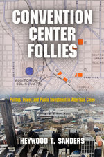 Convention Center Follies : Politics, Power, and Public Investment in American Cities - Heywood T. Sanders