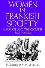 Women in Frankish Society : Marriage and the Cloister, 500 to 900 - Suzanne Fonay Wemple