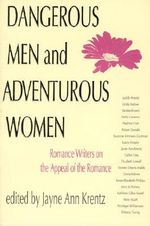 Dangerous Men and Adventurous Women : Romance Writers on the Appeal of the Romance