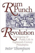 Rum Punch and Revolution : Taverngoing and Public Life in Eighteenth-century Philadelphia - Peter Dr. Thompson