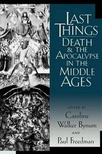 Last Things : Death and the Apocalypse in the Middle Ages