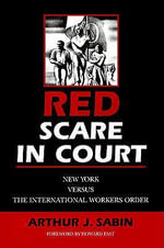 Red Scare in Court : New York versus the International Workers Order - Arthur J. Sabin