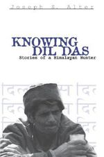 Knowing Dil Das : Stories of a Himalayan Hunter - Joseph S. Alter