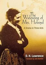 Widowing of Mrs. Holroyd : A Drama in Three Acts - D. H. Lawrence